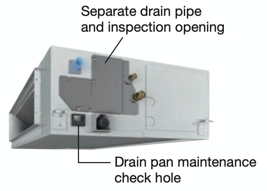 Easy maintenance  Inspection and cleaning is facilitated by separating the drain pipe and inspection opening and by the drain pan maintenance check hole.